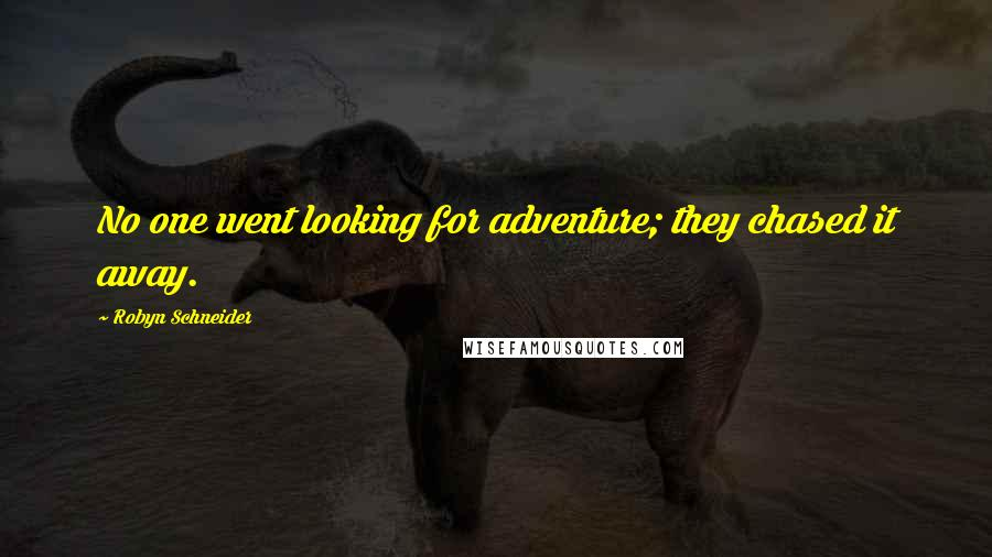 Robyn Schneider quotes: No one went looking for adventure; they chased it away.