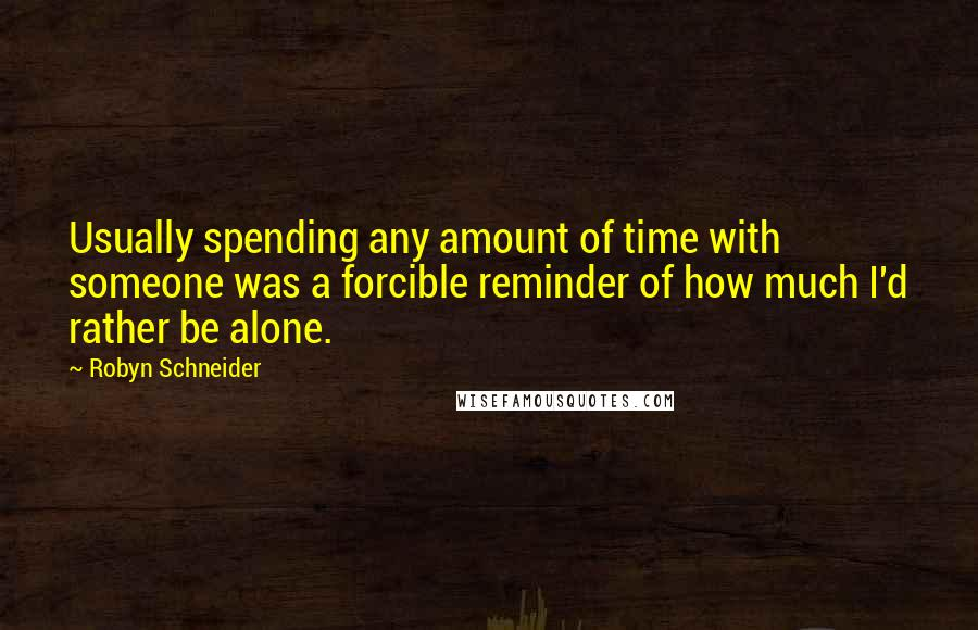 Robyn Schneider quotes: Usually spending any amount of time with someone was a forcible reminder of how much I'd rather be alone.