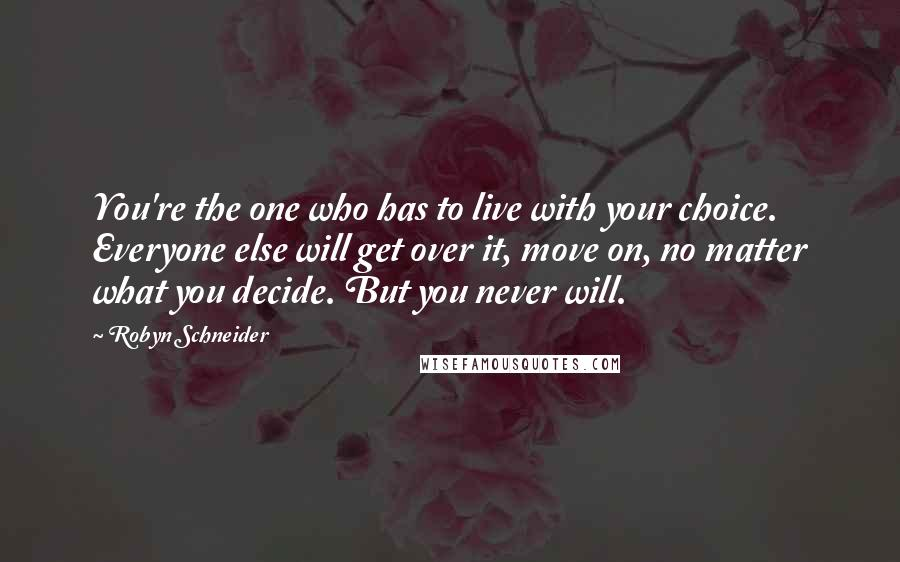 Robyn Schneider quotes: You're the one who has to live with your choice. Everyone else will get over it, move on, no matter what you decide. But you never will.