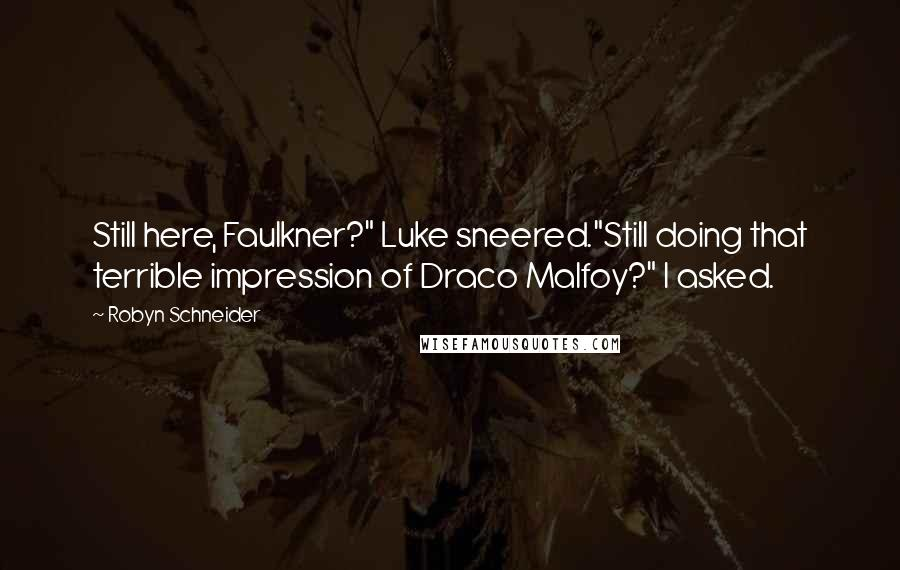"Robyn Schneider quotes: Still here, Faulkner?"" Luke sneered.""Still doing that terrible impression of Draco Malfoy?"" I asked."