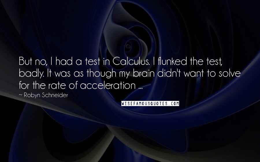 Robyn Schneider quotes: But no, I had a test in Calculus. I flunked the test, badly. It was as though my brain didn't want to solve for the rate of acceleration ...