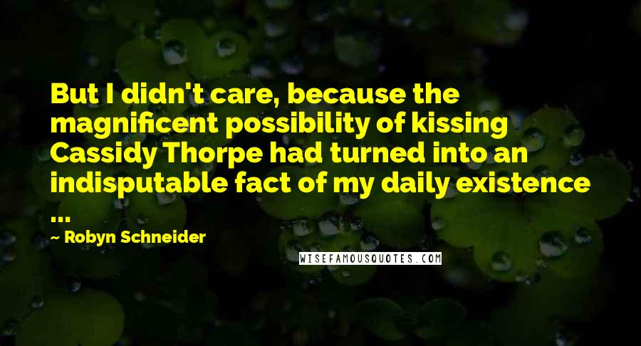 Robyn Schneider quotes: But I didn't care, because the magnificent possibility of kissing Cassidy Thorpe had turned into an indisputable fact of my daily existence ...