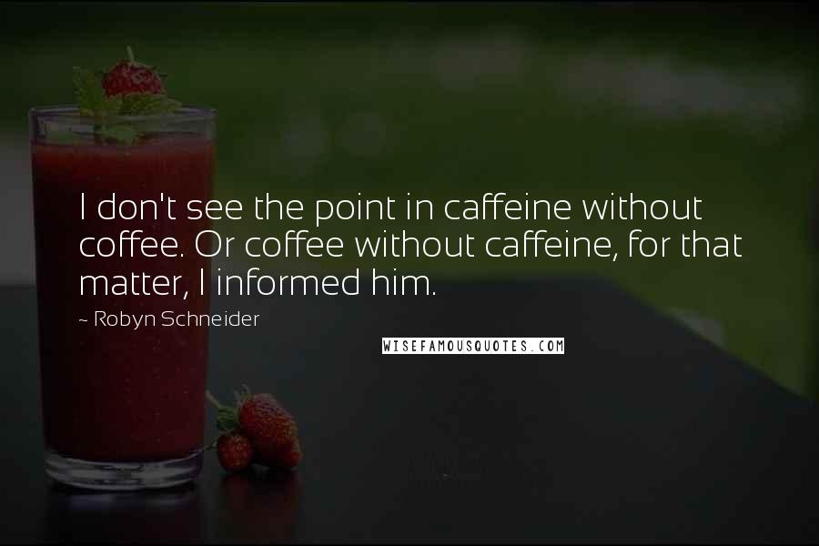 Robyn Schneider quotes: I don't see the point in caffeine without coffee. Or coffee without caffeine, for that matter, I informed him.