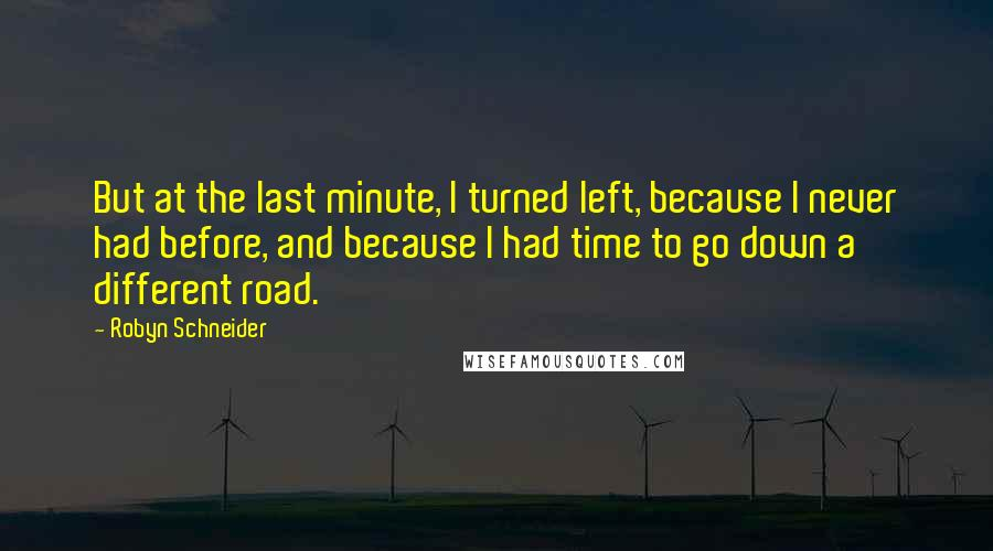 Robyn Schneider quotes: But at the last minute, I turned left, because I never had before, and because I had time to go down a different road.
