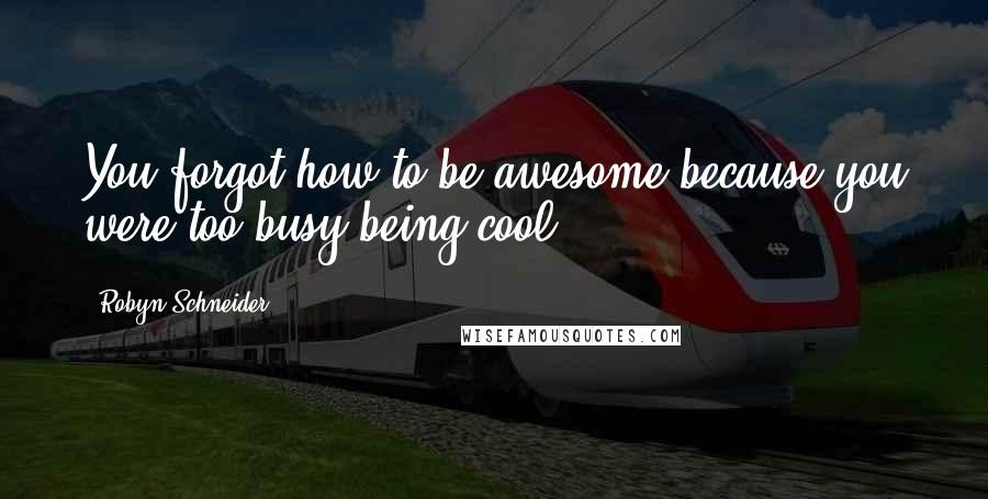 Robyn Schneider quotes: You forgot how to be awesome because you were too busy being cool