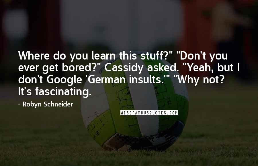 "Robyn Schneider quotes: Where do you learn this stuff?"" ""Don't you ever get bored?"" Cassidy asked. ""Yeah, but I don't Google 'German insults.'"" ""Why not? It's fascinating."