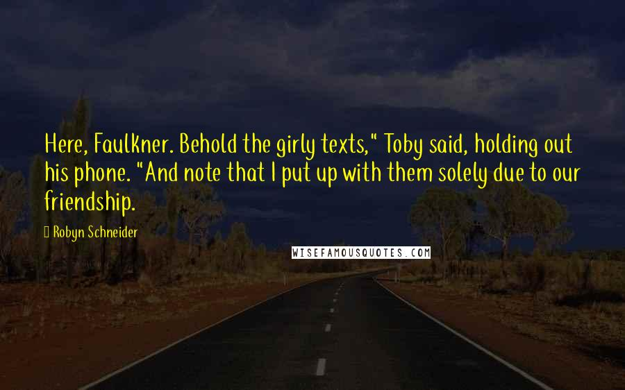 "Robyn Schneider quotes: Here, Faulkner. Behold the girly texts,"" Toby said, holding out his phone. ""And note that I put up with them solely due to our friendship."