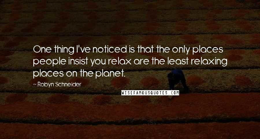 Robyn Schneider quotes: One thing I've noticed is that the only places people insist you relax are the least relaxing places on the planet.