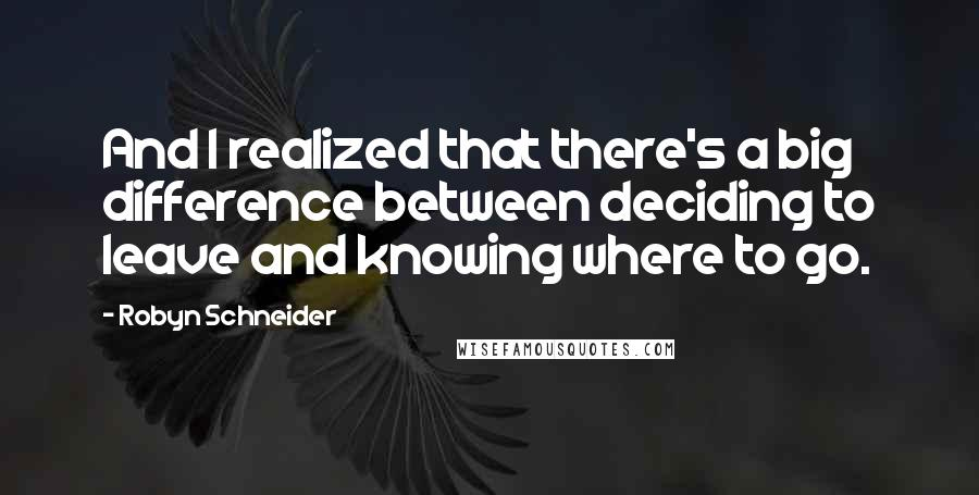 Robyn Schneider quotes: And I realized that there's a big difference between deciding to leave and knowing where to go.