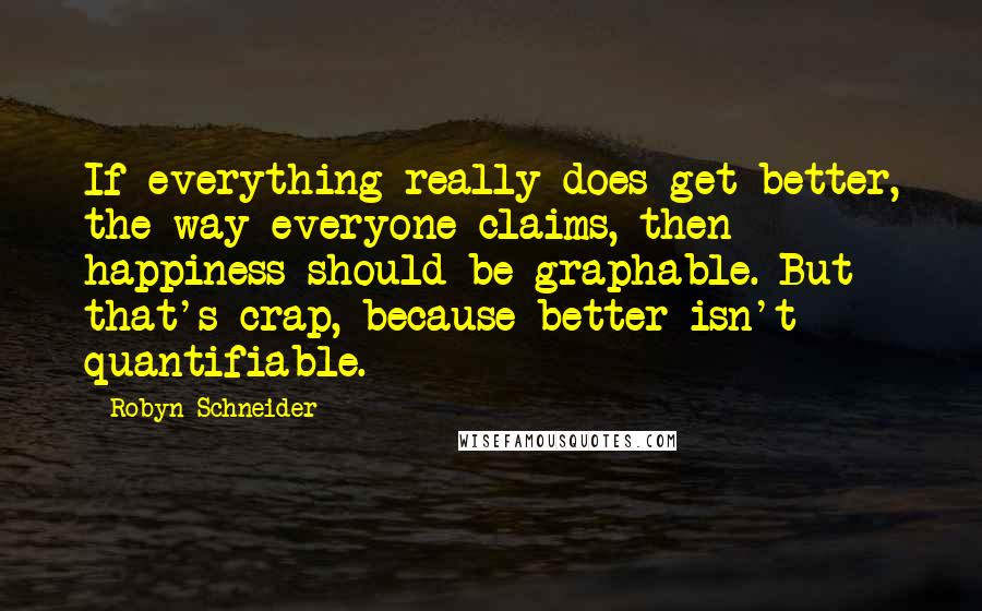 Robyn Schneider quotes: If everything really does get better, the way everyone claims, then happiness should be graphable. But that's crap, because better isn't quantifiable.