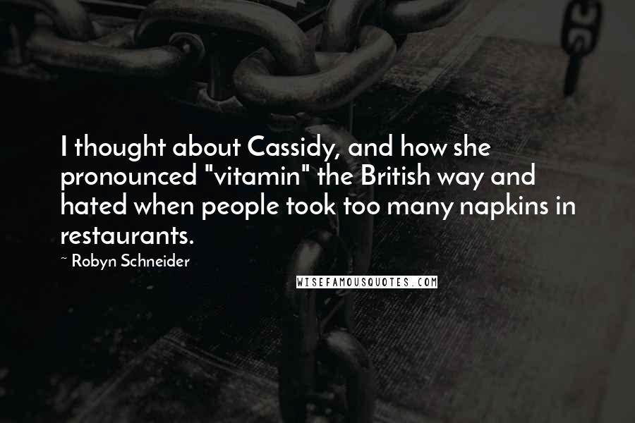 "Robyn Schneider quotes: I thought about Cassidy, and how she pronounced ""vitamin"" the British way and hated when people took too many napkins in restaurants."