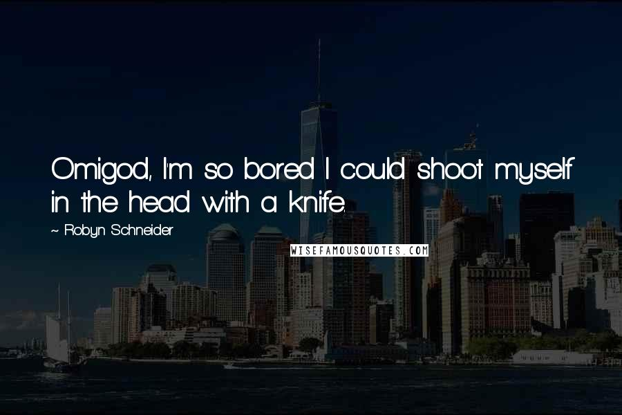 Robyn Schneider quotes: Omigod, I'm so bored I could shoot myself in the head with a knife.