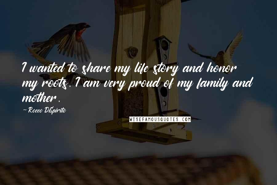 Rocco DiSpirito quotes: I wanted to share my life story and honor my roots. I am very proud of my family and mother.