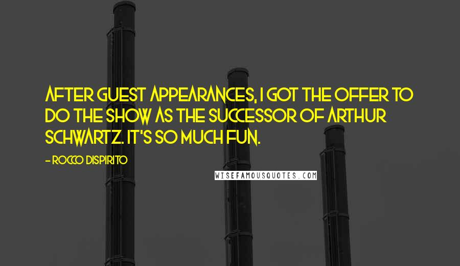 Rocco DiSpirito quotes: After guest appearances, I got the offer to do the show as the successor of Arthur Schwartz. It's so much fun.
