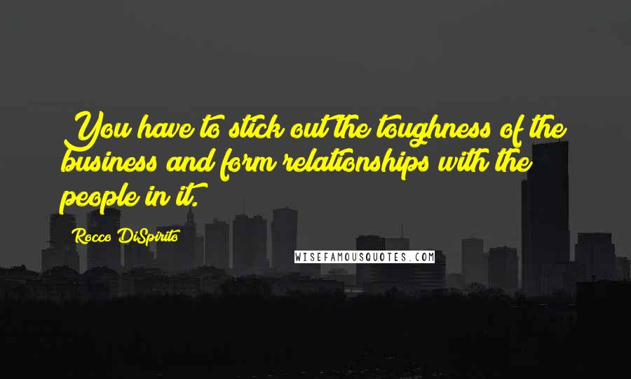 Rocco DiSpirito quotes: You have to stick out the toughness of the business and form relationships with the people in it.