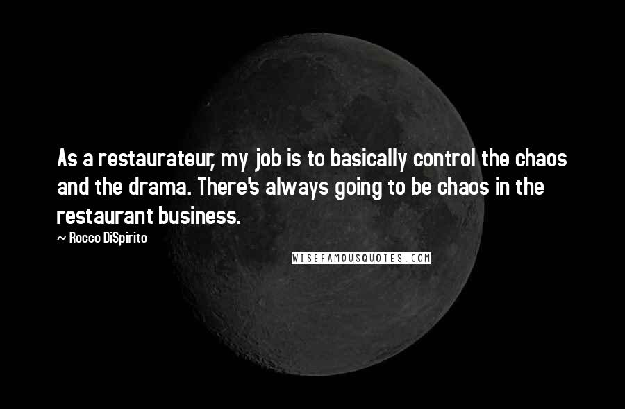 Rocco DiSpirito quotes: As a restaurateur, my job is to basically control the chaos and the drama. There's always going to be chaos in the restaurant business.