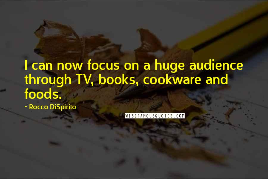 Rocco DiSpirito quotes: I can now focus on a huge audience through TV, books, cookware and foods.