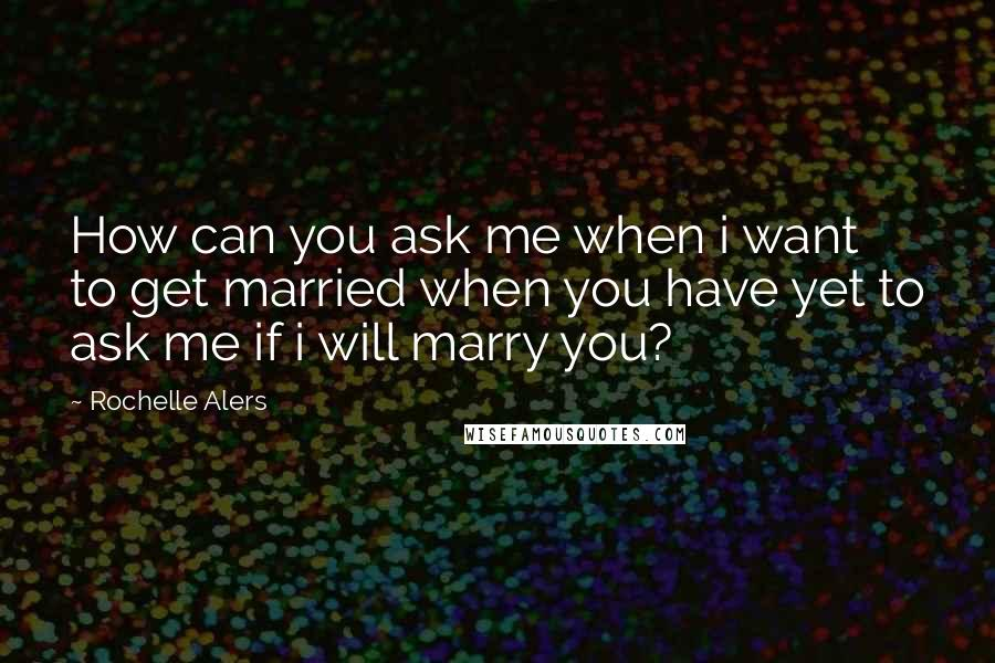 Rochelle Alers quotes: How can you ask me when i want to get married when you have yet to ask me if i will marry you?