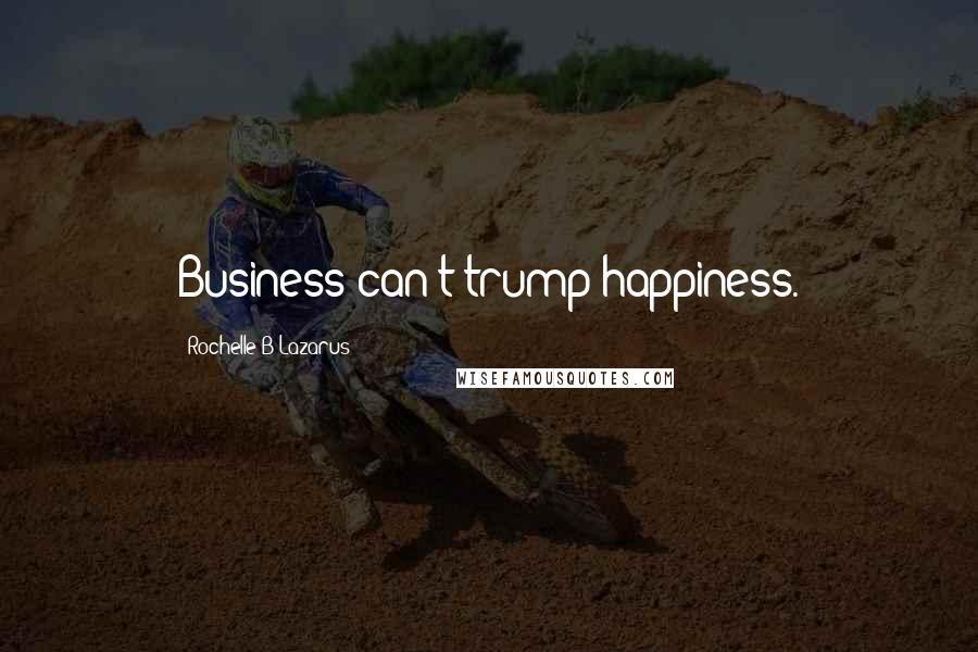 Rochelle B Lazarus quotes: Business can't trump happiness.