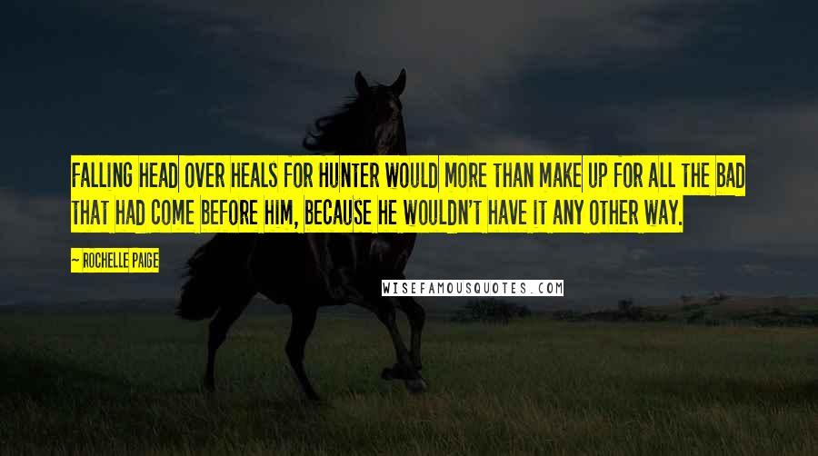 Rochelle Paige quotes: Falling head over heals for Hunter would more than make up for all the bad that had come before him, because he wouldn't have it any other way.