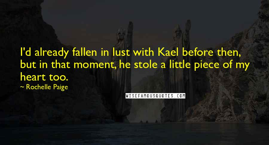 Rochelle Paige quotes: I'd already fallen in lust with Kael before then, but in that moment, he stole a little piece of my heart too.