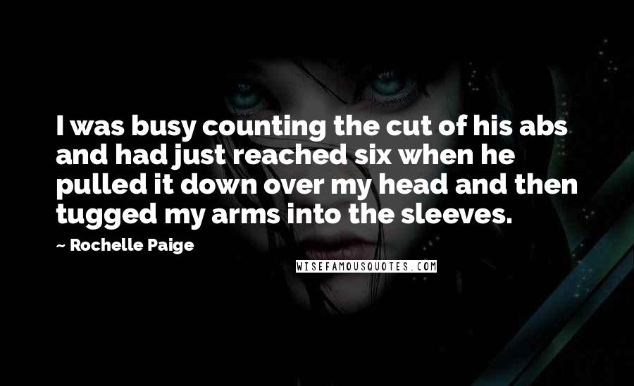 Rochelle Paige quotes: I was busy counting the cut of his abs and had just reached six when he pulled it down over my head and then tugged my arms into the sleeves.