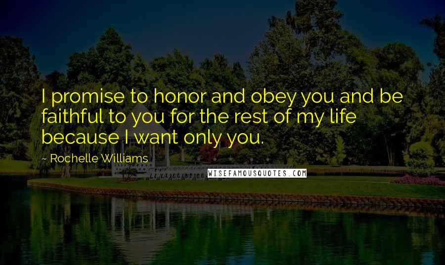 Rochelle Williams quotes: I promise to honor and obey you and be faithful to you for the rest of my life because I want only you.
