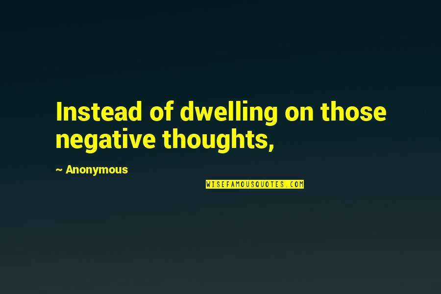 Rocher Quotes By Anonymous: Instead of dwelling on those negative thoughts,