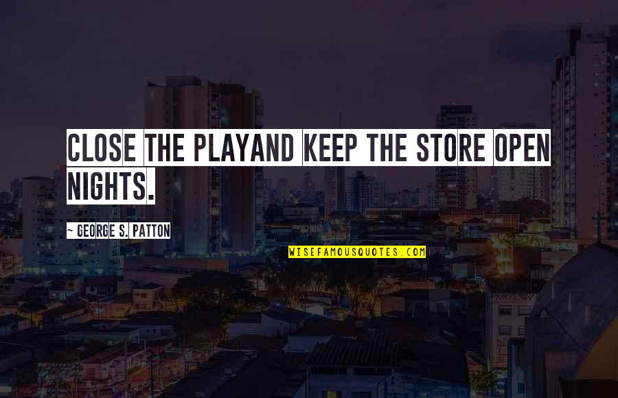 Rocher Quotes By George S. Patton: Close the playand keep the store open nights.