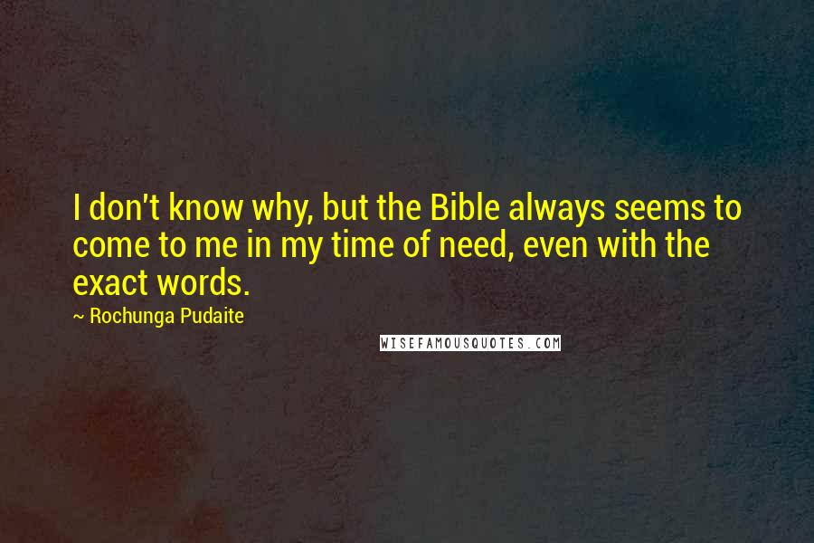 Rochunga Pudaite quotes: I don't know why, but the Bible always seems to come to me in my time of need, even with the exact words.