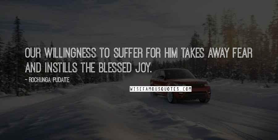 Rochunga Pudaite quotes: Our willingness to suffer for Him takes away fear and instills the blessed joy.