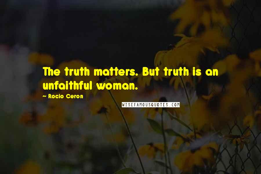 Rocio Ceron quotes: The truth matters. But truth is an unfaithful woman.