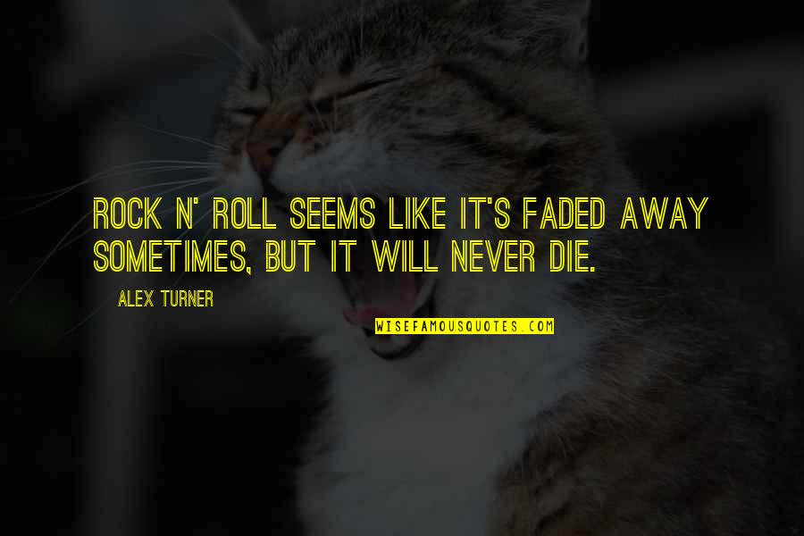 Rock And Roll Will Never Die Quotes By Alex Turner: Rock n' roll seems like it's faded away