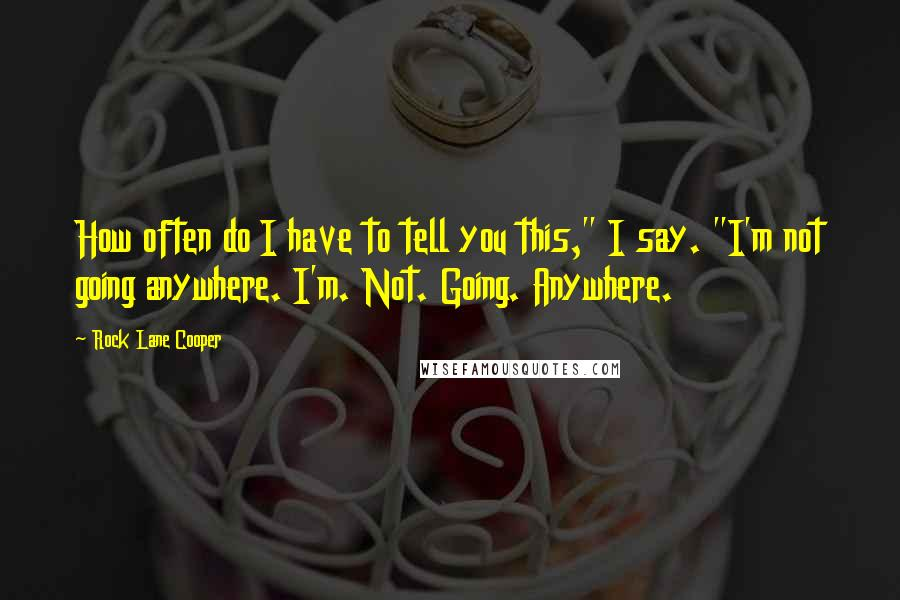 """Rock Lane Cooper quotes: How often do I have to tell you this,"""" I say. """"I'm not going anywhere. I'm. Not. Going. Anywhere."""