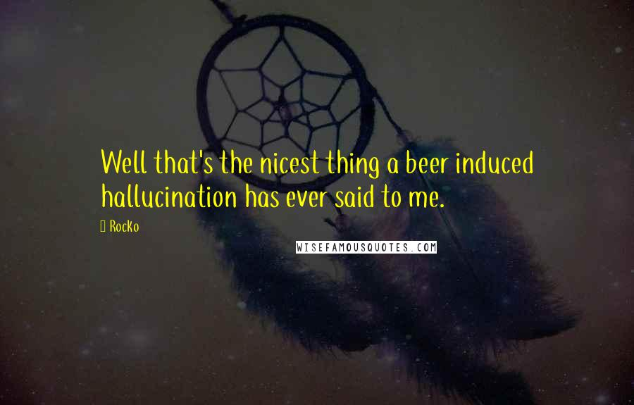 Rocko quotes: Well that's the nicest thing a beer induced hallucination has ever said to me.