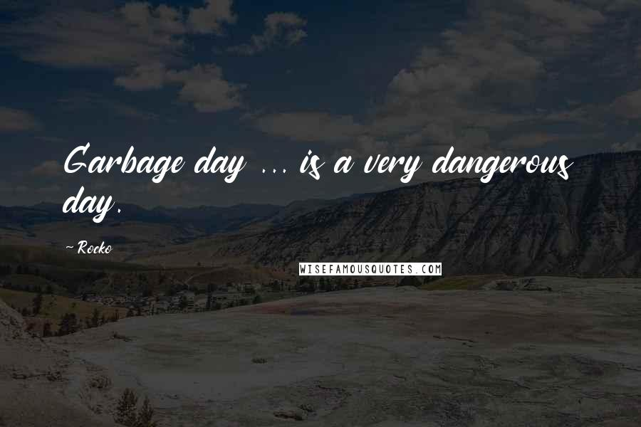 Rocko quotes: Garbage day ... is a very dangerous day.