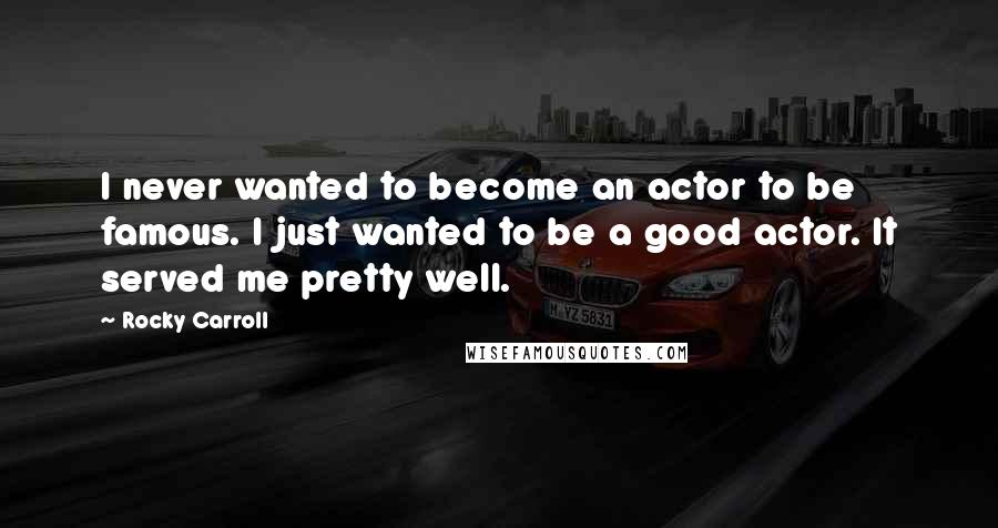 Rocky Carroll quotes: I never wanted to become an actor to be famous. I just wanted to be a good actor. It served me pretty well.