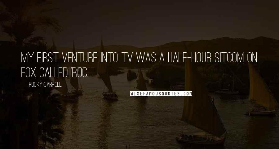 Rocky Carroll quotes: My first venture into TV was a half-hour sitcom on Fox called 'Roc.'