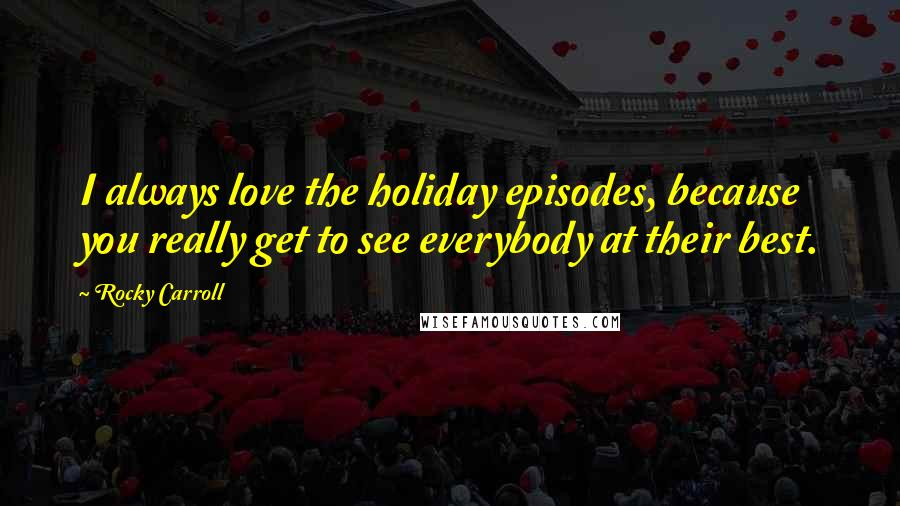Rocky Carroll quotes: I always love the holiday episodes, because you really get to see everybody at their best.