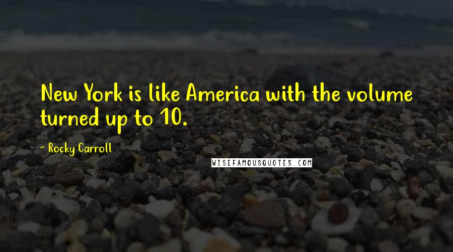 Rocky Carroll quotes: New York is like America with the volume turned up to 10.