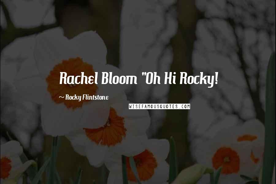 """Rocky Flintstone quotes: Rachel Bloom """"Oh Hi Rocky!"""