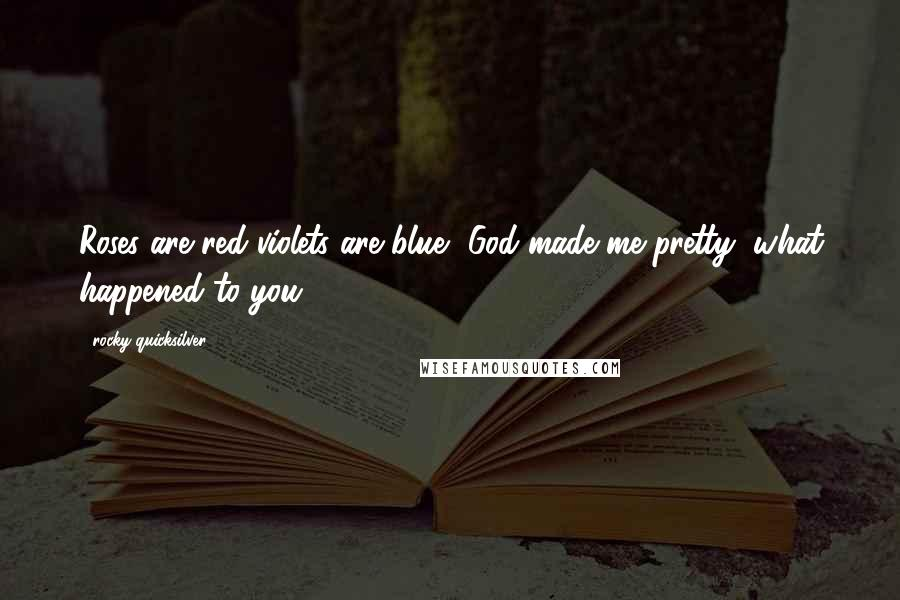 Rocky Quicksilver quotes: Roses are red violets are blue, God made me pretty, what happened to you?