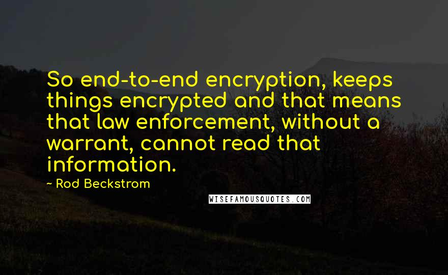 Rod Beckstrom quotes: So end-to-end encryption, keeps things encrypted and that means that law enforcement, without a warrant, cannot read that information.