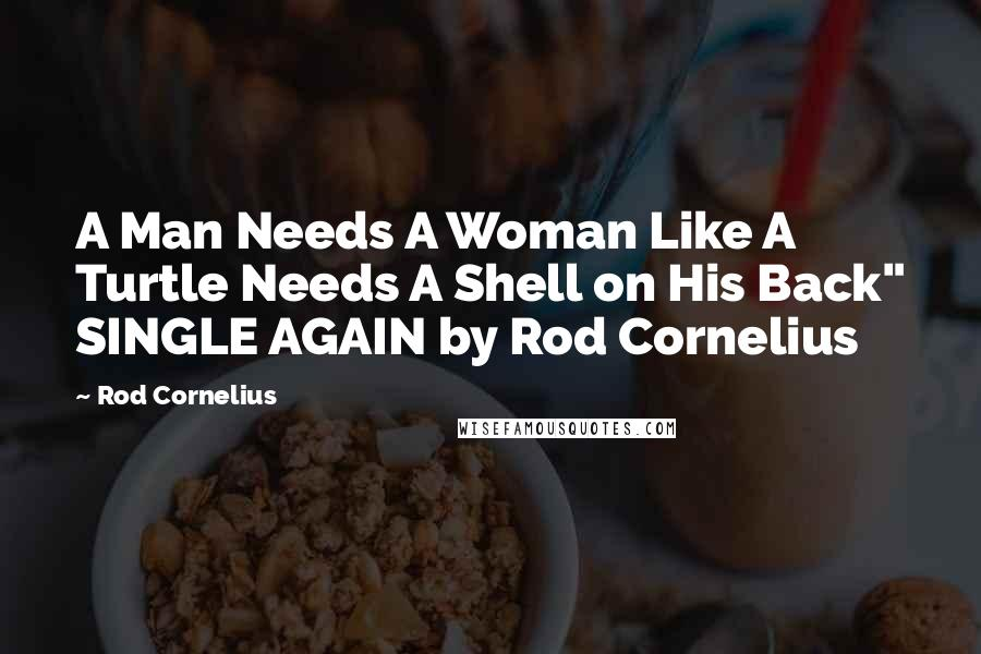 "Rod Cornelius quotes: A Man Needs A Woman Like A Turtle Needs A Shell on His Back"" SINGLE AGAIN by Rod Cornelius"