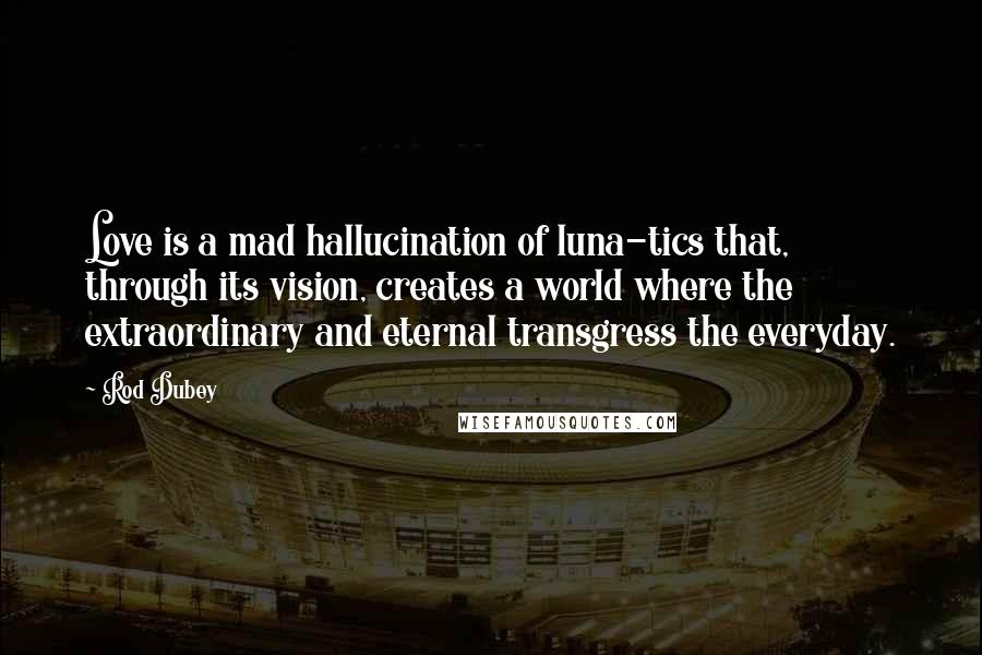 Rod Dubey quotes: Love is a mad hallucination of luna-tics that, through its vision, creates a world where the extraordinary and eternal transgress the everyday.