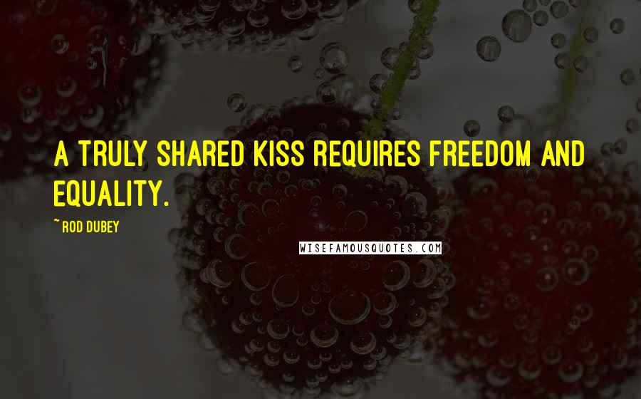 Rod Dubey quotes: A truly shared kiss requires freedom and equality.
