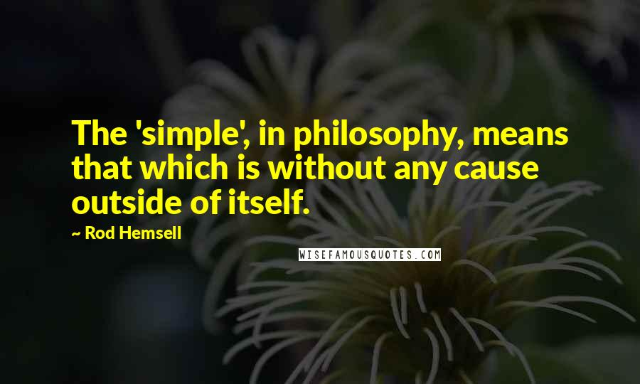 Rod Hemsell quotes: The 'simple', in philosophy, means that which is without any cause outside of itself.