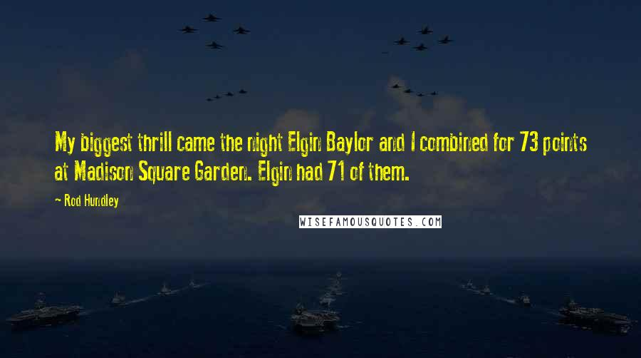 Rod Hundley quotes: My biggest thrill came the night Elgin Baylor and I combined for 73 points at Madison Square Garden. Elgin had 71 of them.