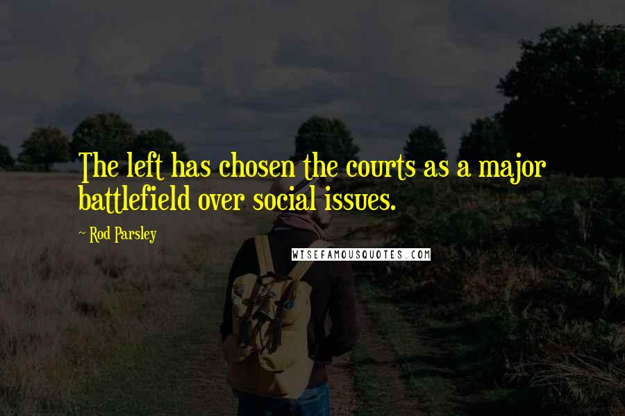 Rod Parsley quotes: The left has chosen the courts as a major battlefield over social issues.