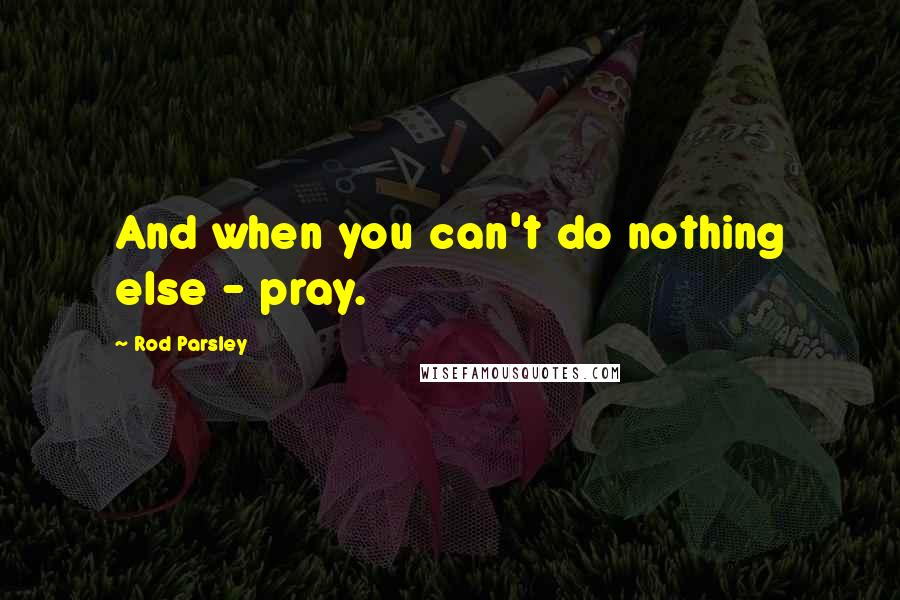 Rod Parsley quotes: And when you can't do nothing else - pray.